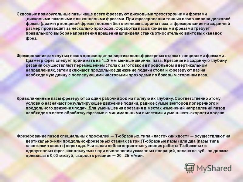 Сквозные прямоугольные пазы чаще всего фрезеруют дисковыми трехсторонними фрезами,дисковыми пазовыми или концевыми фрезами.При фрезеровании точных пазов ширина дисковой фрезы (диаметр концевой фрезы) должен быть меньше ширины паза, а фрезерование на