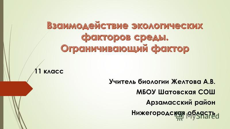 11 класс Учитель биологии Желтова А.В. МБОУ Шатовская СОШ Арзамасский район Нижегородская область