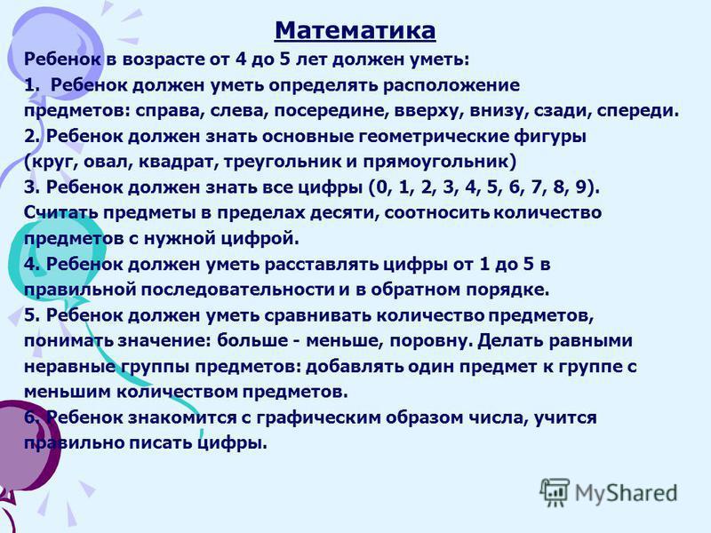 Математика Ребенок в возрасте от 4 до 5 лет должен уметь: 1. Ребенок должен уметь определять расположение предметов: справа, слева, посередине, вверху, внизу, сзади, спереди. 2. Ребенок должен знать основные геометрические фигуры (круг, овал, квадрат