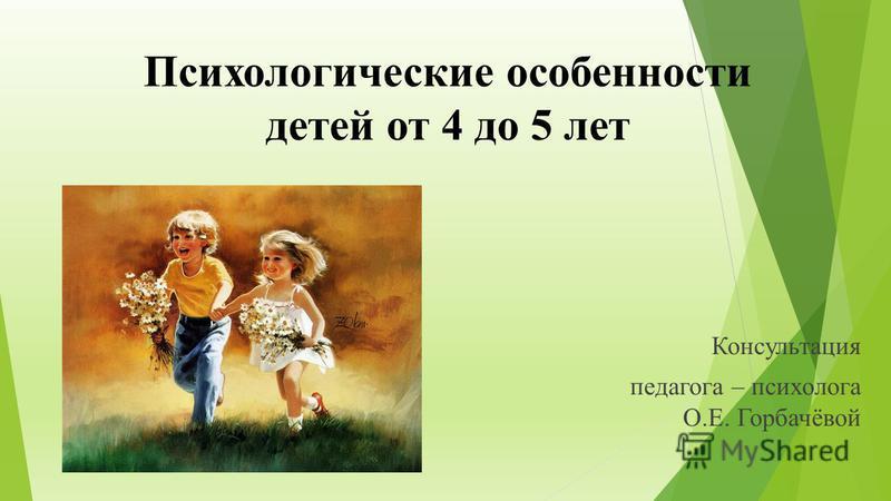 Психологические особенности детей от 4 до 5 лет Консультация педагога – психолога О.Е. Горбачёвой