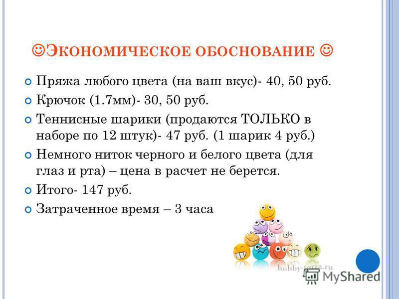 Э КОНОМИЧЕСКОЕ ОБОСНОВАНИЕ Пряжа любого цвета (на ваш вкус)- 40, 50 руб. Крючок (1.7 мм)- 30, 50 руб. Теннисные шарики (продаются ТОЛЬКО в наборе по 12 штук)- 47 руб. (1 шарик 4 руб.) Немного ниток черного и белого цвета (для глаз и рта) – цена в рас