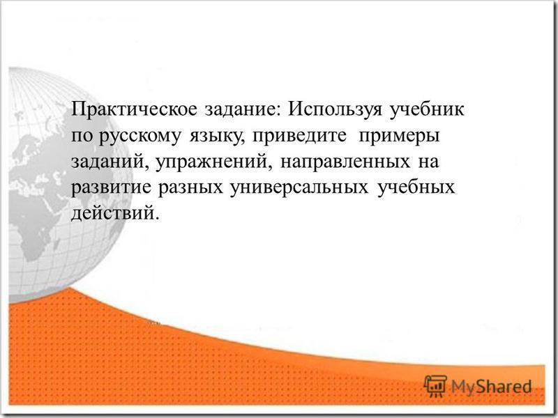 Практическое задание: Используя учебник по русскому языку, приведите примеры заданий, упражнений, направленных на развитие разных универсальных учебных действий.