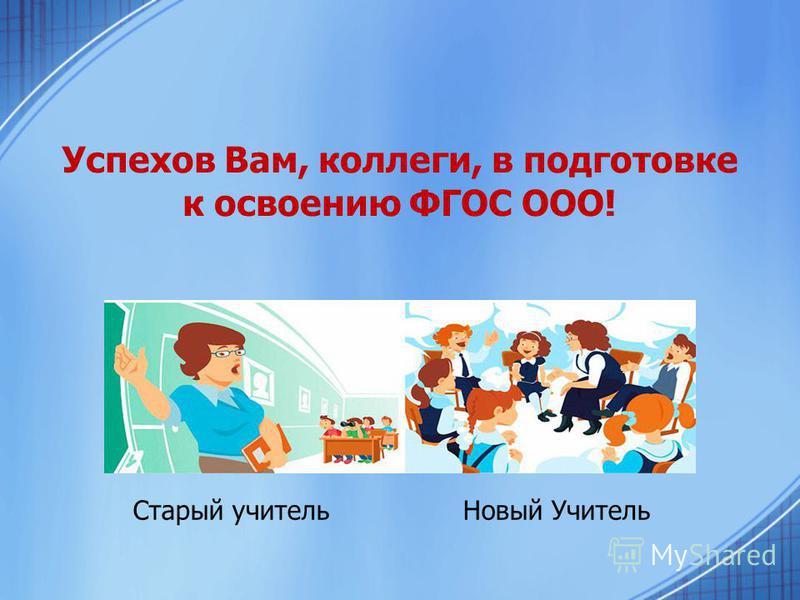 Успехов Вам, коллеги, в подготовке к освоению ФГОС ООО! Старый учитель Новый Учитель