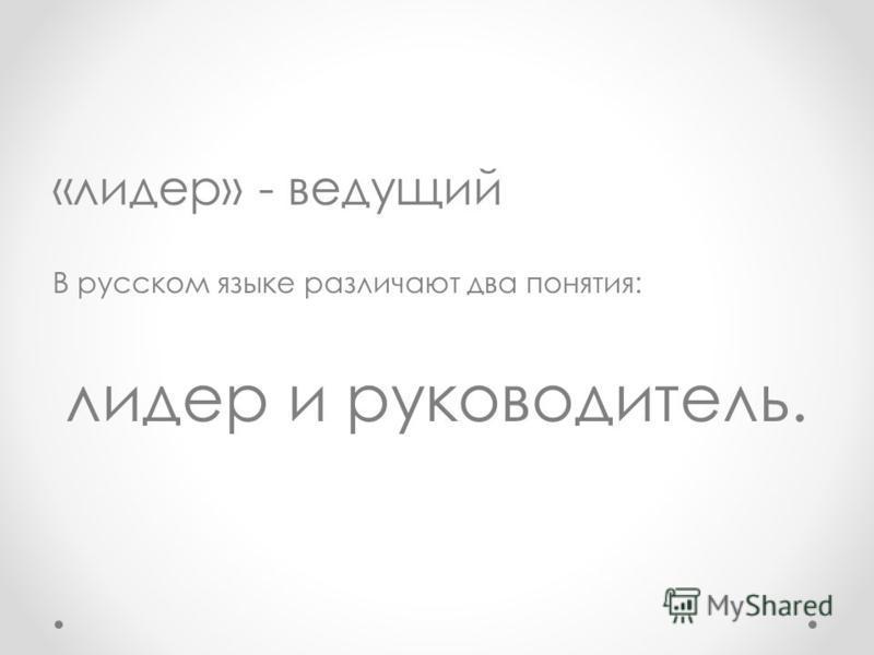«лидер» - ведущий В русском языке различают два понятия: лидер и руководитель.