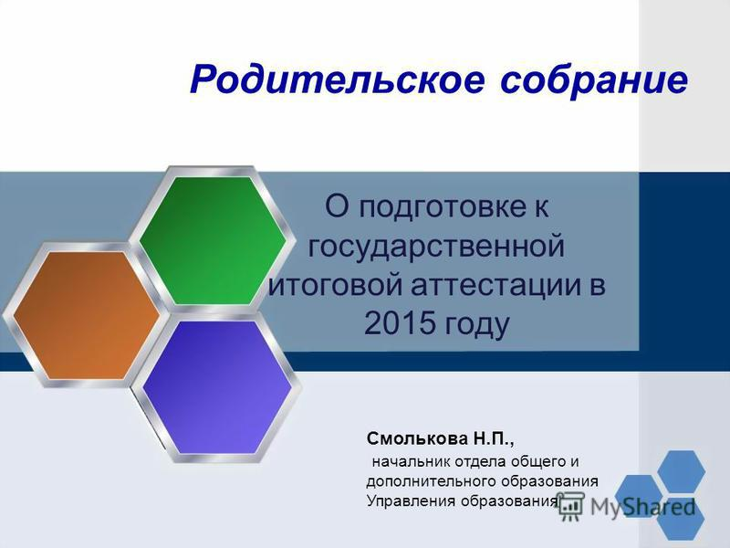 О подготовке к государственной итоговой аттестации в 2015 году Смолькова Н.П., начальник отдела общего и дополнительного образования Управления образования Родительское собрание