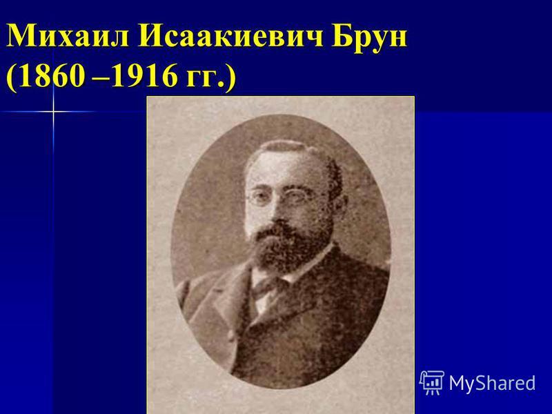 Михаил Исаакиевич Брун (1860 –1916 гг.)