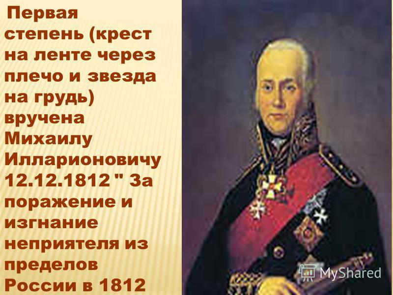 Первая степень (крест на ленте через плечо и звезда на грудь) вручена Михаилу Илларионовичу 12.12.1812  За поражение и изгнание неприятеля из пределов России в 1812 году»