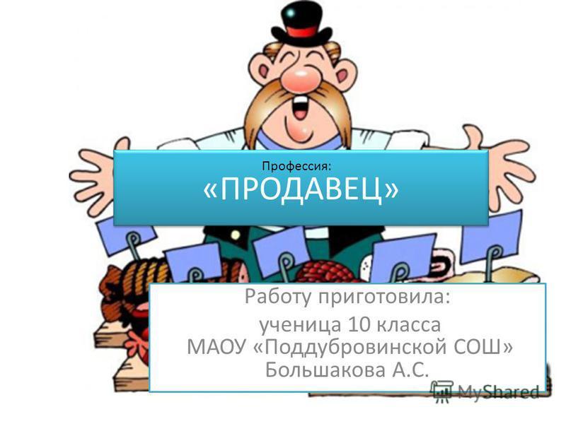 «ПРОДАВЕЦ» Работу приготовила: ученица 10 класса МАОУ «Поддубровинской СОШ» Большакова А.С. Профессия:
