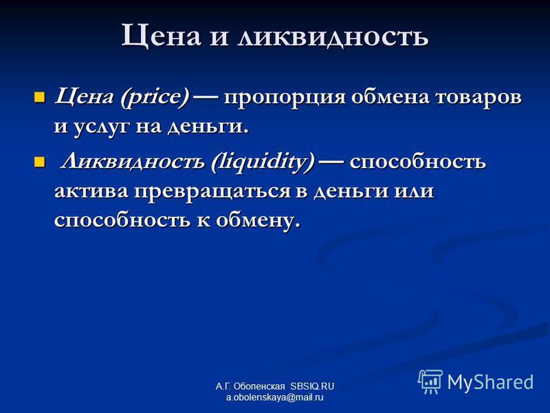 А.Г. Оболенская SBSIQ.RU a.obolenskaya@mail.ru Цена и ликвидность Цена (price) пропорция обмена товаров и услуг на деньги. Цена (price) пропорция обмена товаров и услуг на деньги. Ликвидность (liquidity) способность актива превращаться в деньги или с