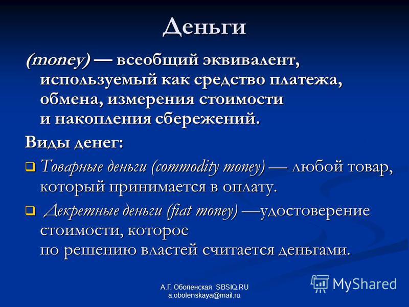 А.Г. Оболенская SBSIQ.RU a.obolenskaya@mail.ru Деньги (money) всеобщий эквивалент, используемый как средство платежа, обмена, измерения стоимости и накопления сбережений. Виды денег: Товарные деньги (commodity money) любой товар, который принимается