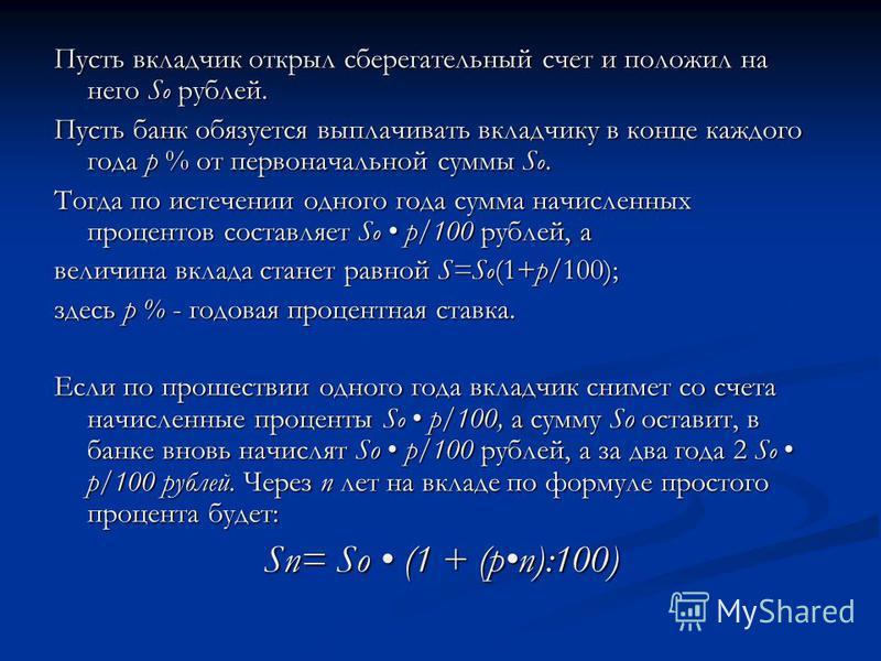 Пусть вкладчик открыл сберегательный счет и положил на него S o рублей. Пусть банк обязуется выплачивать вкладчику в конце каждого года p % от первоначальной суммы S o. Тогда по истечении одного года сумма начисленных процентов составляет S o р/100 р