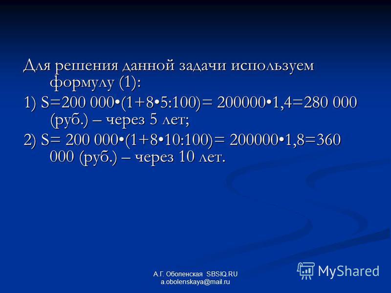Для решения данной задачи используем формулу (1): 1) S=200 000(1+85:100)= 2000001,4=280 000 (руб.) – через 5 лет; 2) S= 200 000(1+810:100)= 2000001,8=360 000 (руб.) – через 10 лет. А.Г. Оболенская SBSIQ.RU a.obolenskaya@mail.ru
