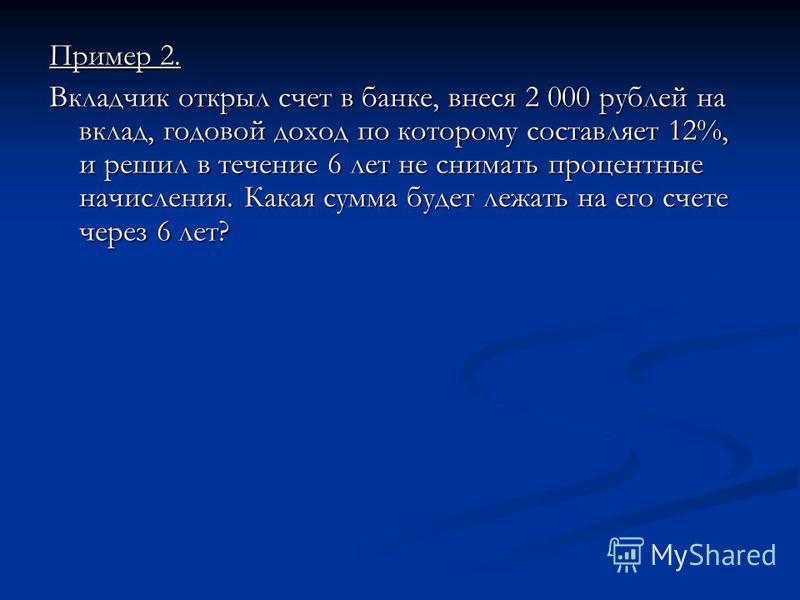 Пример 2. Вкладчик открыл счет в банке, внеся 2 000 рублей на вклад, годовой доход по которому составляет 12%, и решил в течение 6 лет не снимать процентные начисления. Какая сумма будет лежать на его счете через 6 лет?