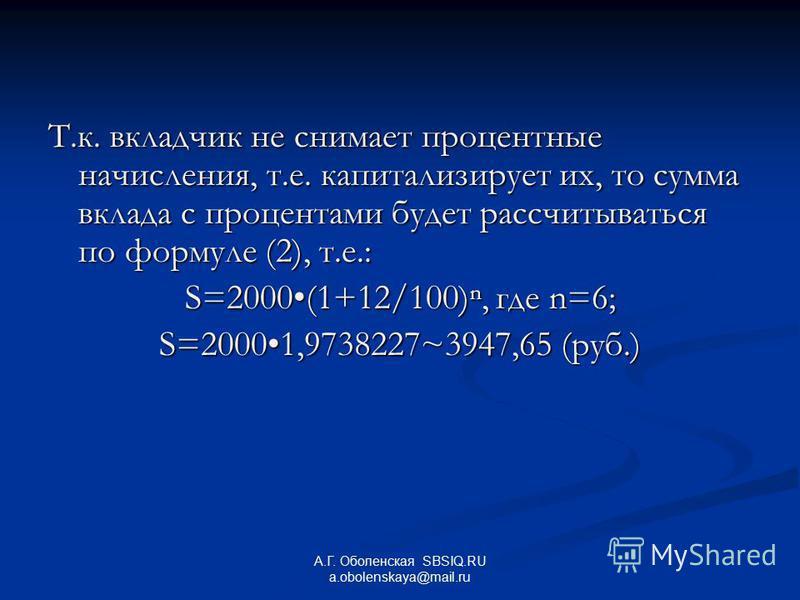 Т.к. вкладчик не снимает процентные начисления, т.е. капитализирует их, то сумма вклада с процентами будет рассчитываться по формуле (2), т.е.: S=2000(1+12/100), где n=6; S=20001,9738227~3947,65 (руб.) А.Г. Оболенская SBSIQ.RU a.obolenskaya@mail.ru