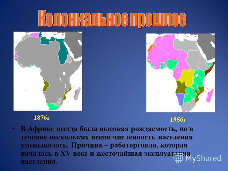 В Африке всегда была высокая рождаемость, но в течение нескольких веков численность населения уменьшалась. Причина – работорговля, которая началась в XV веке и жесточайшая эксплуатация населения. 1876 г 1956 г