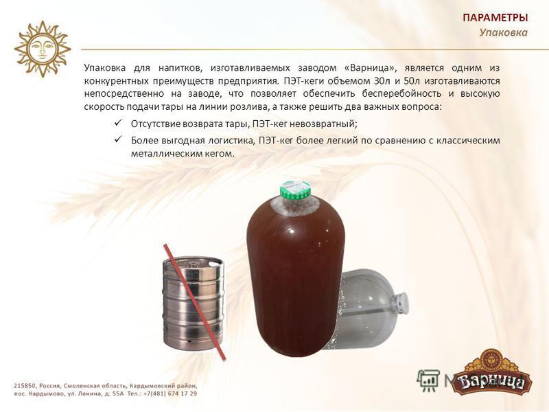 ПАРАМЕТРЫ Упаковка Упаковка для напитков, изготавливаемых заводом «Варница», является одним из конкурентных преимуществ предприятия. ПЭТ-кеги объемом 30 л и 50 л изготавливаются непосредственно на заводе, что позволяет обеспечить бесперебойность и вы