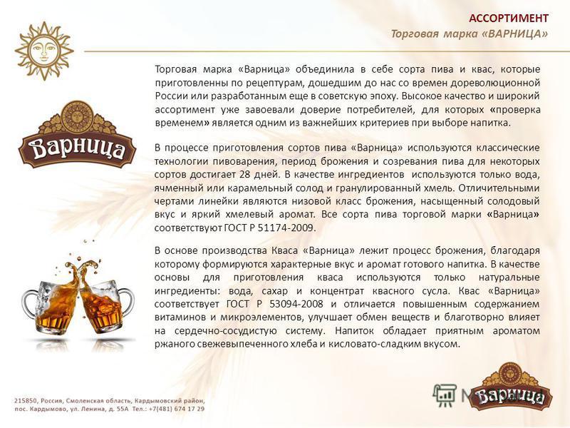 АССОРТИМЕНТ Торговая марка «ВАРНИЦА» Торговая марка «Варница» объединила в себе сорта пива и квас, которые приготовленный по рецептурам, дошедшим до нас со времен дореволюционной России или разработанным еще в советскую эпоху. Высокое качество и широ