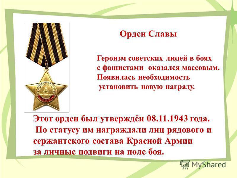 Героизм советских людей в боях с фашистами оказался массовым. Появилась необходимость установить новую награду. Этот орден был утверждён 08.11.1943 года. По статусу им награждали лиц рядового и сержантского состава Красной Армии за личные подвиги на