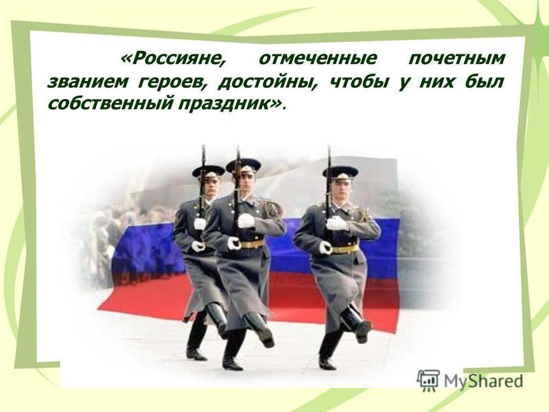 «Россияне, отмеченные почетным званием героев, достойны, чтобы у них был собственный праздник».
