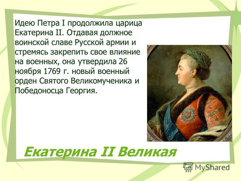 Екатерина II Великая Идею Петра I продолжила царица Екатерина II. Отдавая должное воинской славе Русской армии и стремясь закрепить свое влияние на военных, она утвердила 26 ноября 1769 г. новый военный орден Святого Великомученика и Победоносца Геор