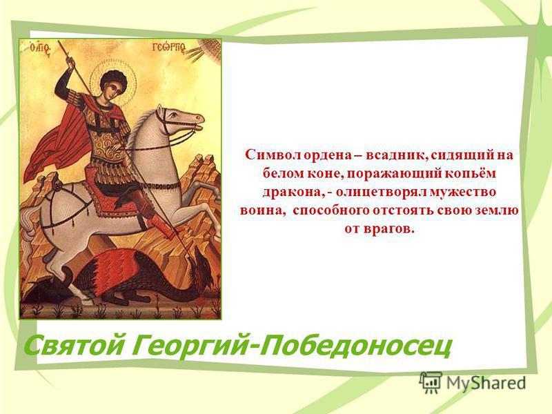 Святой Георгий-Победоносец Символ ордена – всадник, сидящий на белом коне, поражающий копьём дракона, - олицетворял мужество воина, способного отстоять свою землю от врагов.