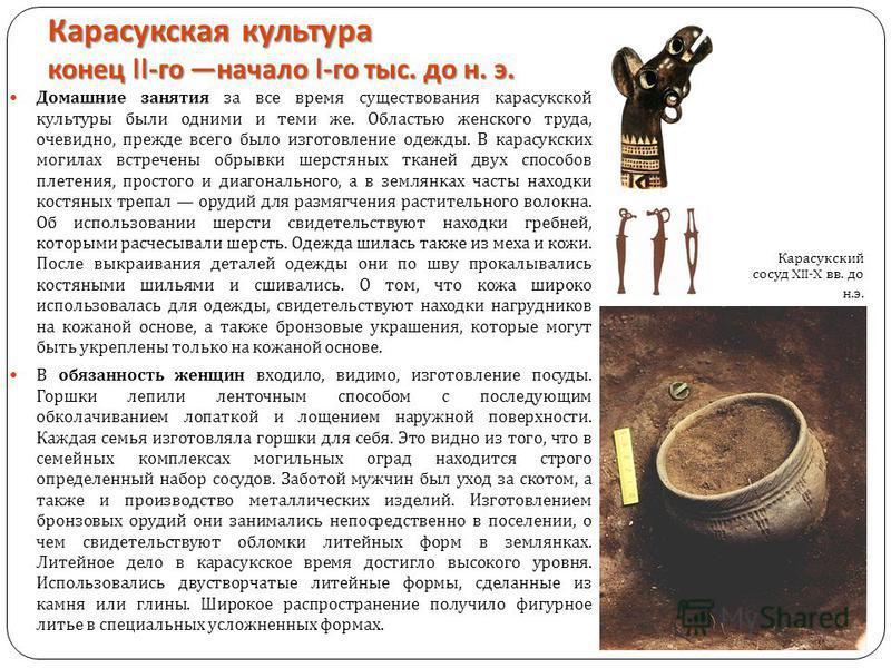 Карасукская культура конец II- го начало I- го тыс. до н. э. Домашние занятия за все время существования карасукской культуры были одними и теми же. Областью женского труда, очевидно, прежде всего было изготовление одежды. В карасукских могилах встре