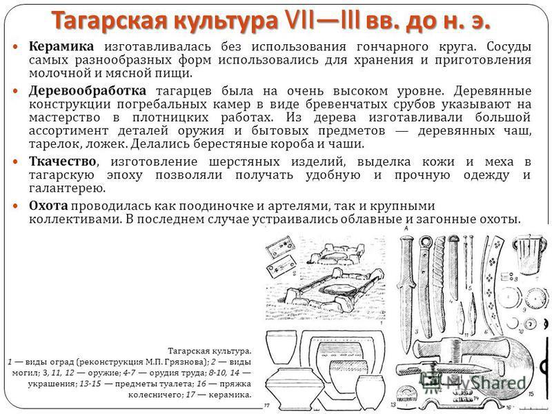 Тагарская культура VIIIII вв. до н. э. Керамика изготавливалась без использования гончарного круга. Сосуды самых разнообразных форм использовались для хранения и приготовления молочной и мясной пищи. Деревообработка тагарцев была на очень высоком уро