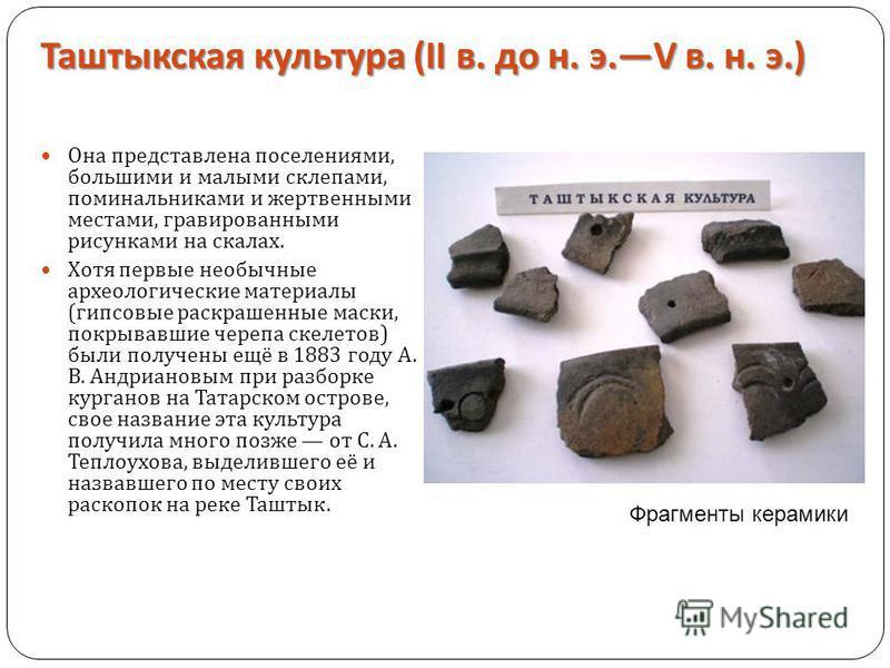 Таштыкская культура (II в. до н. э.V в. н. э.) Она представлена поселениями, большими и малыми склепами, поминальниками и жертвенными местами, гравированными рисунками на скалах. Хотя первые необычные археологические материалы ( гипсовые раскрашенные