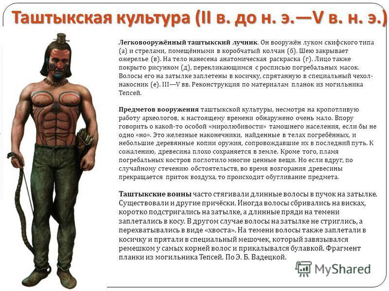 Таштыкская культура (II в. до н. э.V в. н. э.) Легковооружённый таштыкский лучник. Он вооружён луком скифского типа (а) и стрелами, помещёнными в коробчатый колчан (б). Шею закрывает ожерелье (в). На тело нанесена анатомическая раскраска (г). Лицо та