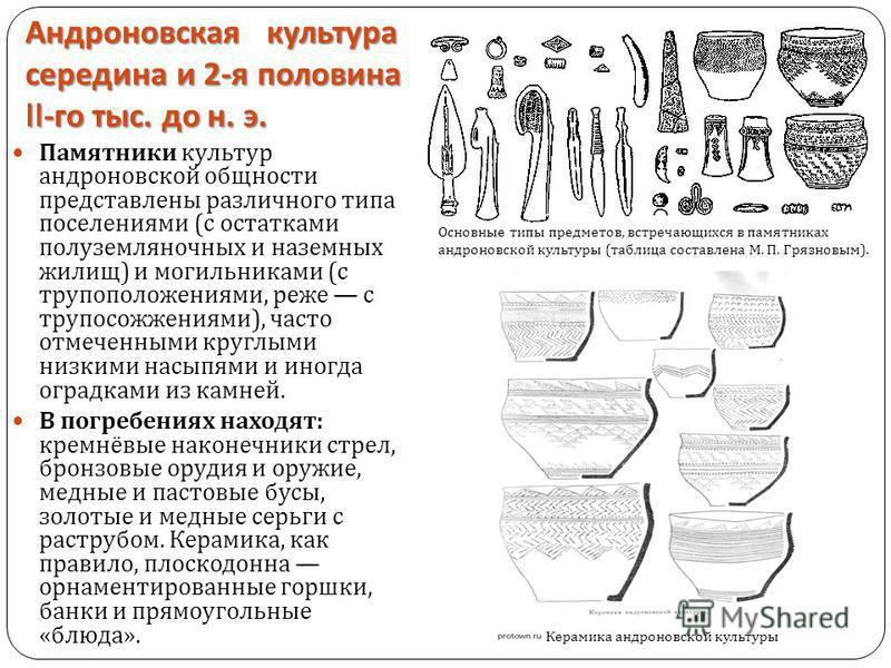 Андроновская культура середина и 2- я половина II- го тыс. до н. э. Памятники культур андроновской общности представлены различного типа поселениями ( с остатками полуземляночных и наземных жилищ ) и могильниками ( с трупоположениями, реже с трупосож