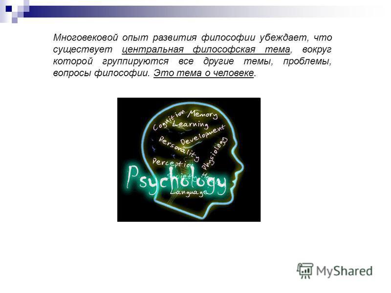 Многовековой опыт развития философии убеждает, что существует центральная философская тема, вокруг которой группируются все другие темы, проблемы, вопросы философии. Это тема о человеке.