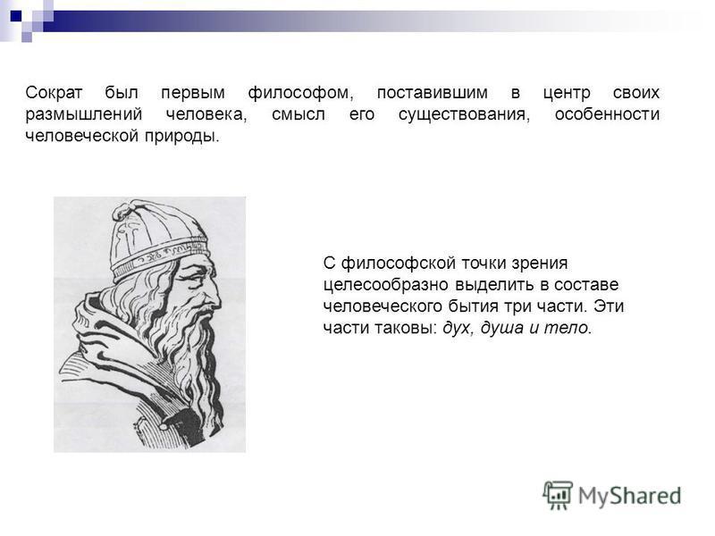 Сократ был первым философом, поставившим в центр своих размышлений человека, смысл его существования, особенности человеческой природы. С философской точки зрения целесообразно выделить в составе человеческого бытия три части. Эти части таковы: дух,