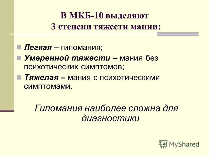 В МКБ-10 выделяют 3 степени тяжести мании: Легкая – гипомания; Умеренной тяжести – мания без психотических симптомов; Тяжелая – мания с психотическими симптомами. Гипомания наиболее сложна для диагностики