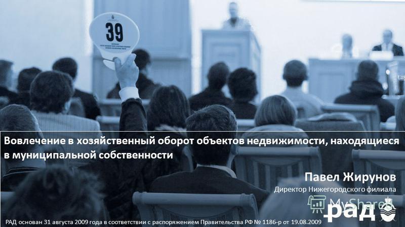 РАД основан 31 августа 2009 года в соответствии с распоряжением Правительства РФ 1186-р от 19.08.2009 Павел Жирунов Директор Нижегородского филиала Вовлечение в хозяйственный оборот объектов недвижимости, находящиеся в муниципальной собственности