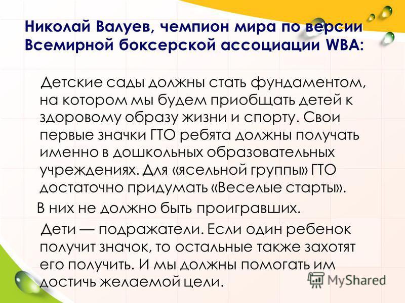 Николай Валуев, чемпион мира по версии Всемирной боксерской ассоциации WBA: Детские сады должны стать фундаментом, на котором мы будем приобщать детей к здоровому образу жизни и спорту. Свои первые значки ГТО ребята должны получать именно в дошкольны