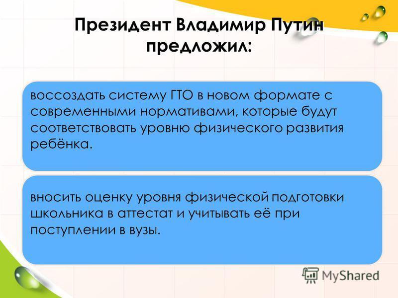 Президент Владимир Путин предложил: воссоздать систему ГТО в новом формате с современными нормативами, которые будут соответствовать уровню физического развития ребёнка. вносить оценку уровня физической подготовки школьника в аттестат и учитывать её