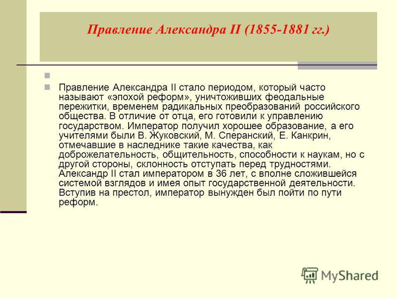 Правление Александра II (1855-1881 гг.) Правление Александра II стало периодом, который часто называют «эпохой реформ», уничтоживших феодальные пережитки, временем радикальных преобразований российского общества. В отличие от отца, его готовили к упр