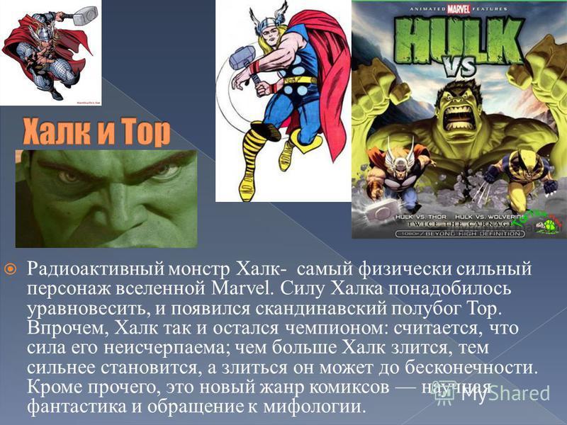 Радиоактивный монстр Халк- самый физически сильный персонаж вселенной Marvel. Силу Халка понадобилось уравновесить, и появился скандинавский полубог Тор. Впрочем, Халк так и остался чемпионом: считается, что сила его неисчерпаема; чем больше Халк зли