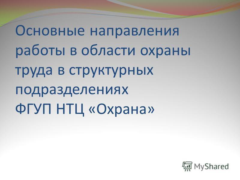 Основные направления работы в области охраны труда в структурных подразделениях ФГУП НТЦ «Охрана»