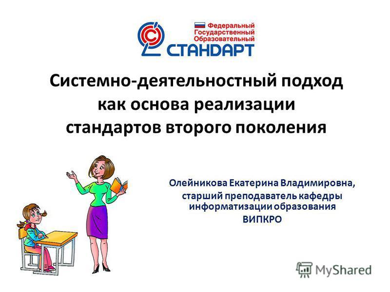 Системно-деятельностный подход как основа реализации стандартов второго поколения Олейникова Екатерина Владимировна, старший преподаватель кафедры информатизации образования ВИПКРО
