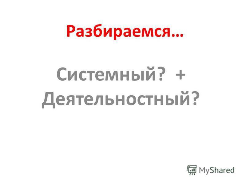 Разбираемся… Системный? + Деятельностный?