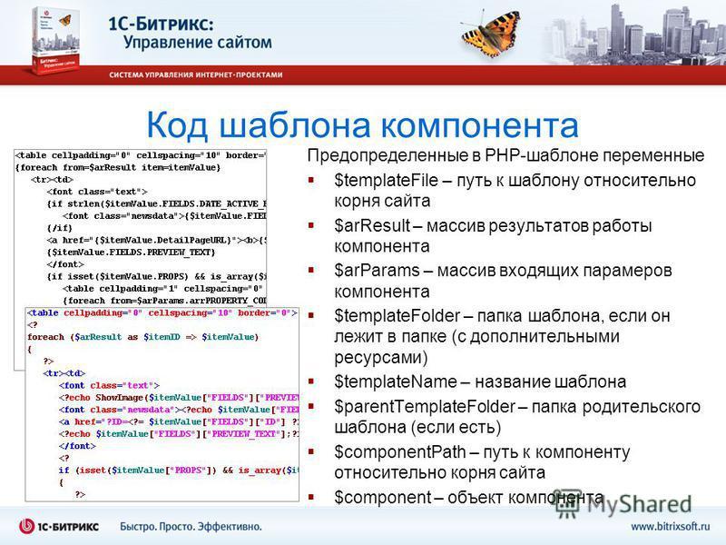 Код шаблона компонента Предопределенные в PHP-шаблоне переменные $templateFile – путь к шаблону относительно корня сайта $arResult – массив результатов работы компонента $arParams – массив входящих параметров компонента $templateFolder – папка шаблон