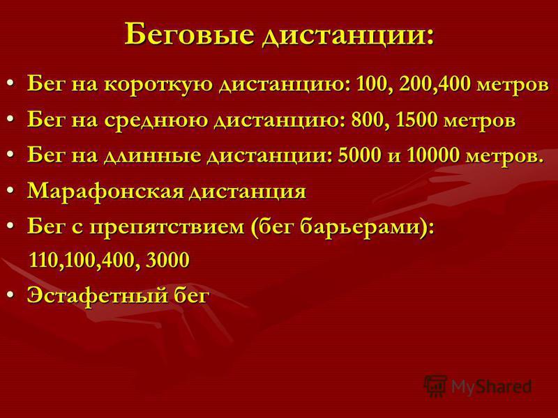 Беговые дистанции: Бег на короткую дистанцию: 100, 200,400 метров Бег на короткую дистанцию: 100, 200,400 метров Бег на среднюю дистанцию: 800, 1500 метров Бег на среднюю дистанцию: 800, 1500 метров Бег на длинные дистанции: 5000 и 10000 метров.Бег н