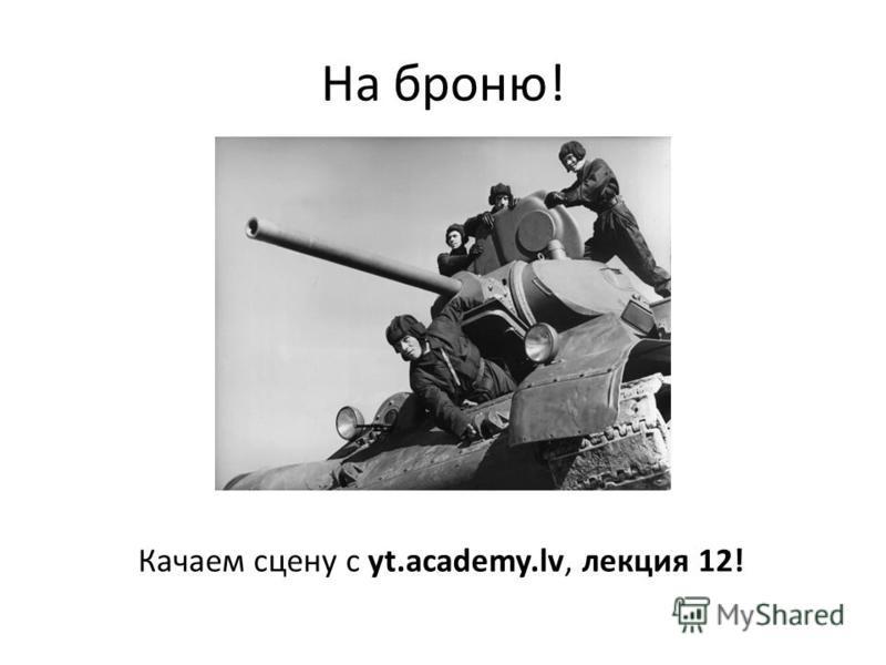 На броню! Качаем сцену с yt.academy.lv, лекция 12!