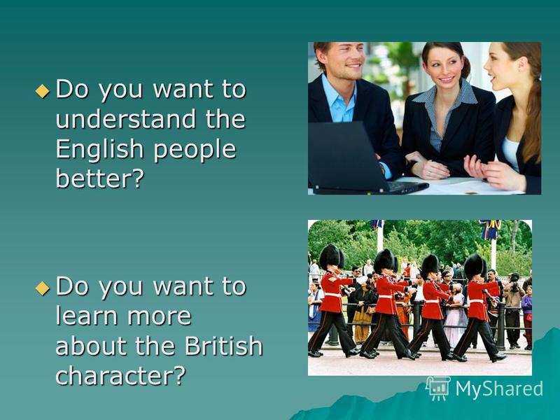 Do you want to understand the English people better? Do you want to understand the English people better? Do you want to learn more about the British character? Do you want to learn more about the British character?