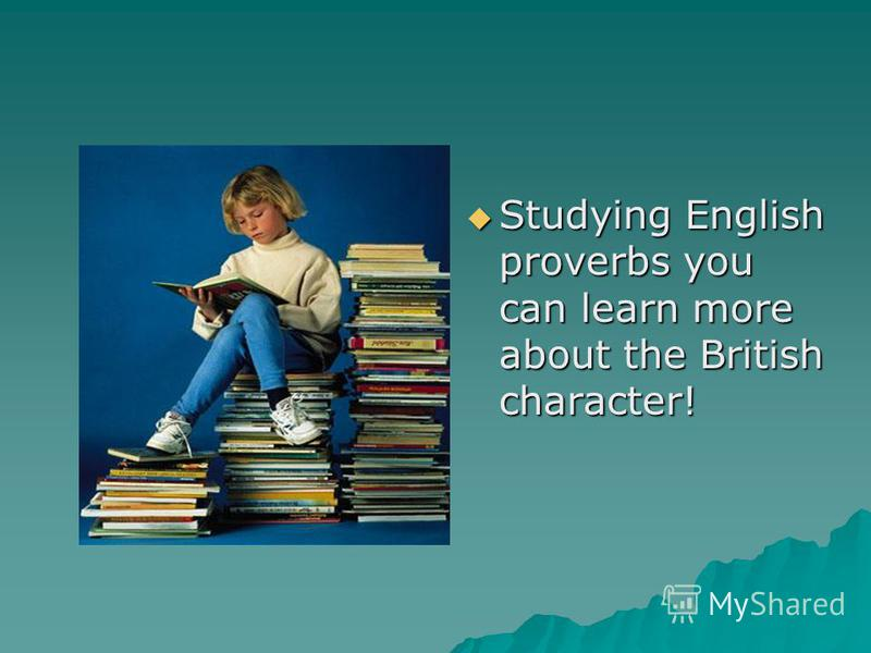Studying English proverbs you can learn more about the British character! Studying English proverbs you can learn more about the British character!