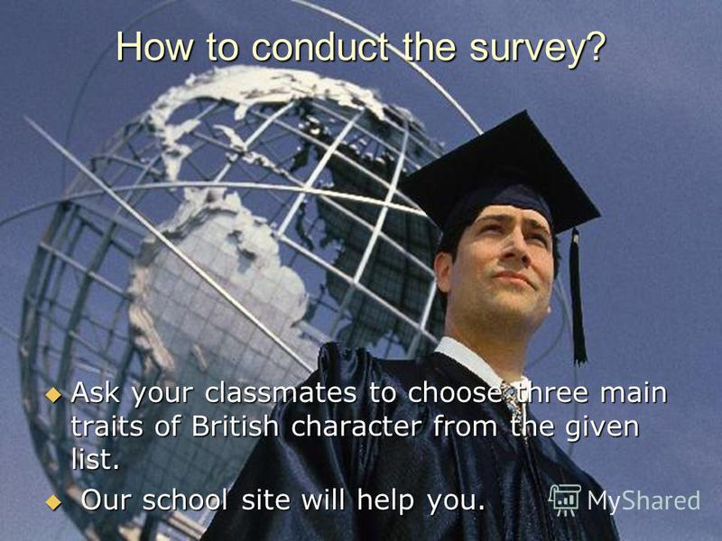 How to conduct the survey? Ask your classmates to choose three main traits of British character from the given list. Ask your classmates to choose three main traits of British character from the given list. Our school site will help you. Our school s