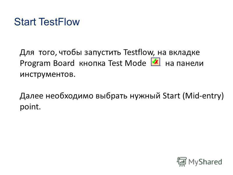 Start TestFlow Для того, чтобы запустить Testflow, на вкладке Program Board кнопка Test Mode на панели инструментов. Далее необходимо выбрать нужный Start (Mid-entry) point.