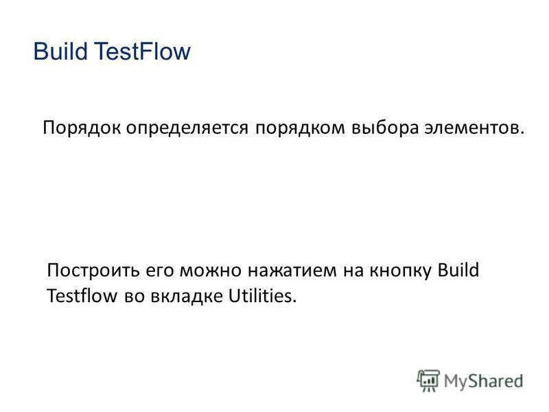 Построить его можно нажатием на кнопку Build Testflow во вкладке Utilities. Build TestFlow Порядок определяется порядком выбора элементов.