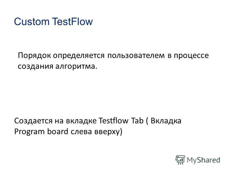 Custom TestFlow Порядок определяется пользователем в процессе создания алгоритма. Создается на вкладке Testflow Tab ( Вкладка Program board слева вверху)